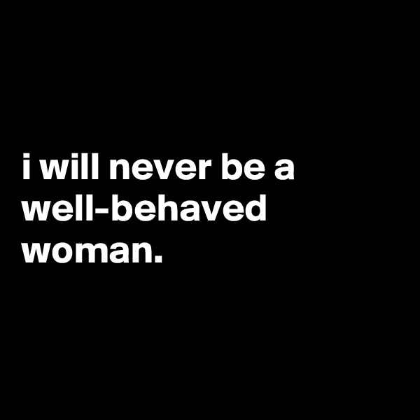 i will never be a well-behaved woman.