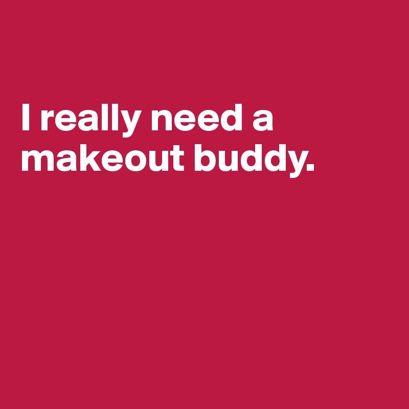 I really need a makeout buddy.