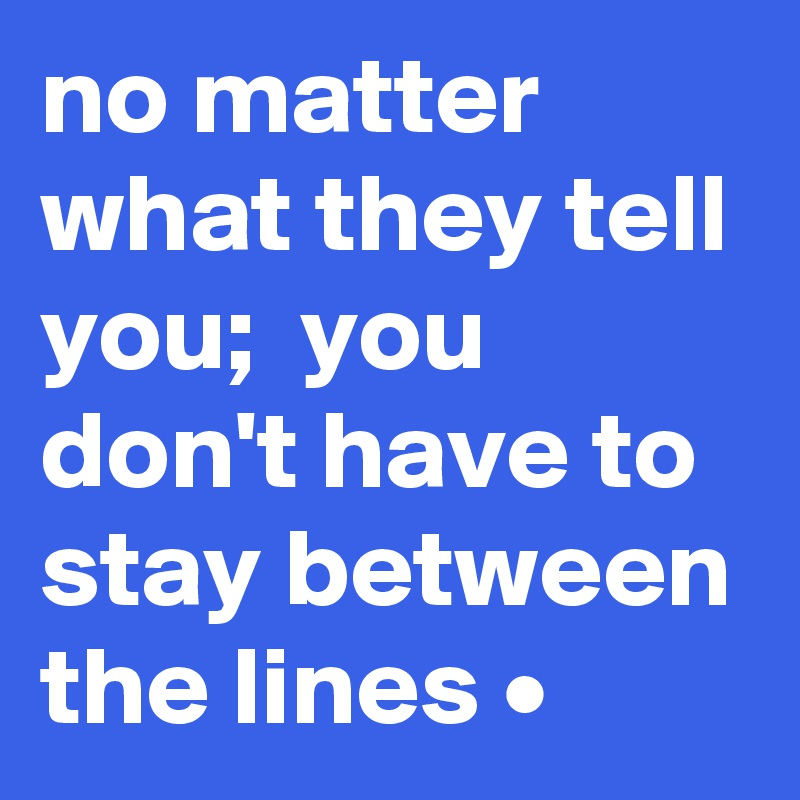 no matter what they tell you;  you don't have to stay between the lines •