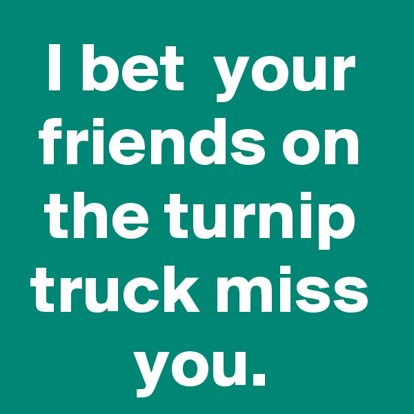 I bet  your friends on the turnip truck miss you.