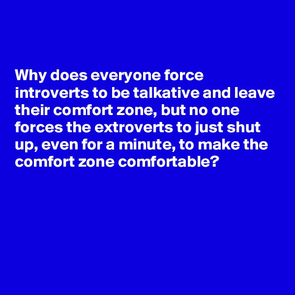 Why does everyone force introverts to be talkative and leave their comfort zone, but no one forces the extroverts to just shut up, even for a minute, to make the comfort zone comfortable?
