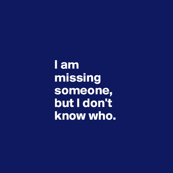 I am                    missing                    someone,                    but I don't                    know who.