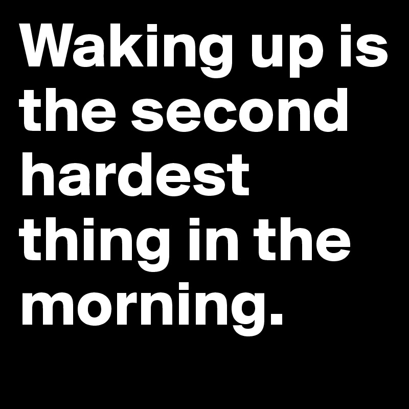 Waking up is the second hardest thing in the morning.