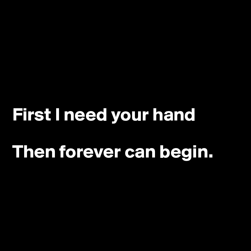 First I need your hand  Then forever can begin.