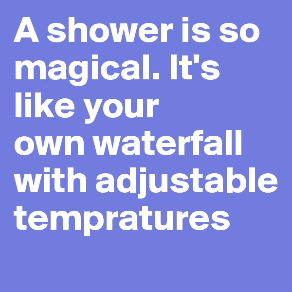 A shower is so magical. It's like your own waterfall with adjustable tempratures
