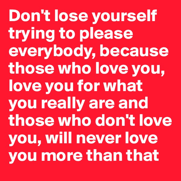 Don't lose yourself trying to please everybody, because those who love you, love you for what you really are and those who don't love you, will never love you more than that