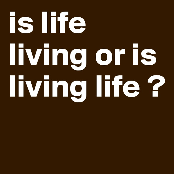 is life living or is living life ?