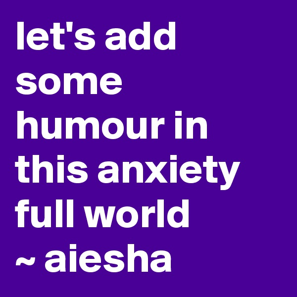 let's add some humour in this anxiety full world  ~ aiesha