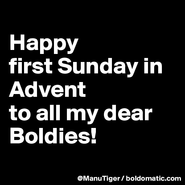 Happy  first Sunday in Advent to all my dear Boldies!