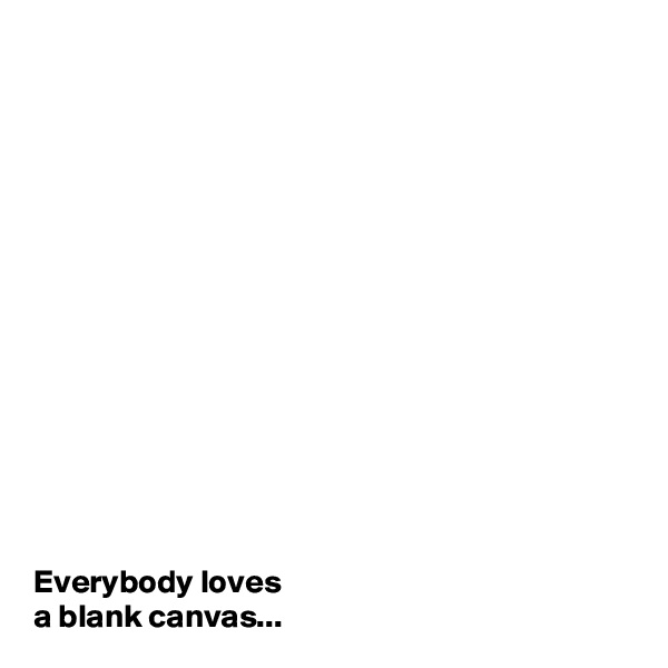 Everybody loves  a blank canvas...