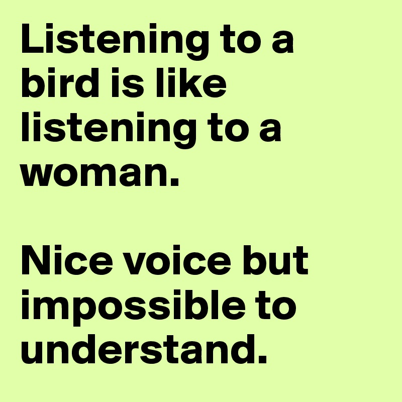 Listening to a bird is like listening to a woman.   Nice voice but impossible to understand.