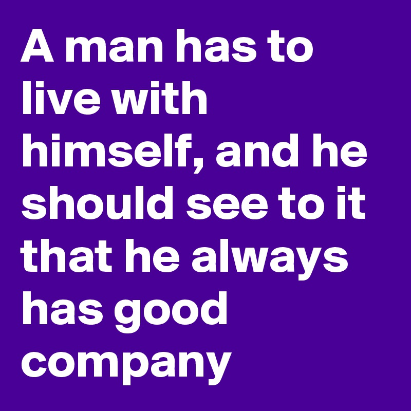 A man has to live with himself, and he should see to it that he always has good company