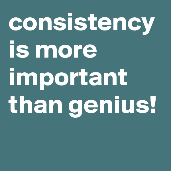 consistency is more important than genius!