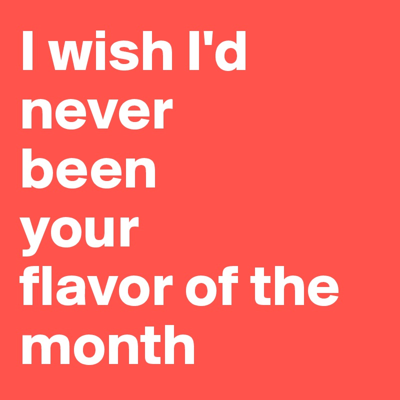 I wish I'd never  been  your  flavor of the month