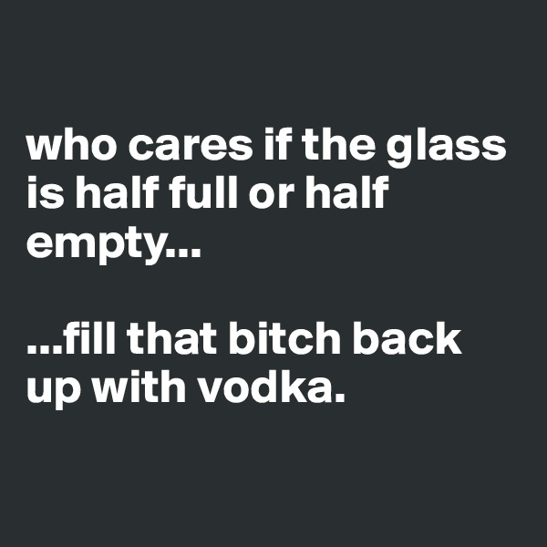 who cares if the glass is half full or half empty...  ...fill that bitch back up with vodka.