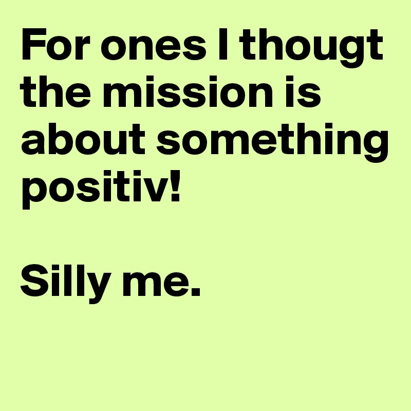 For ones I thougt the mission is about something positiv!   Silly me.