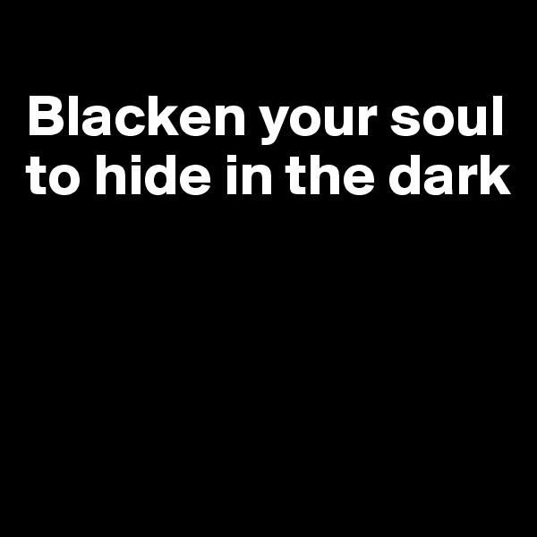 Blacken your soul to hide in the dark