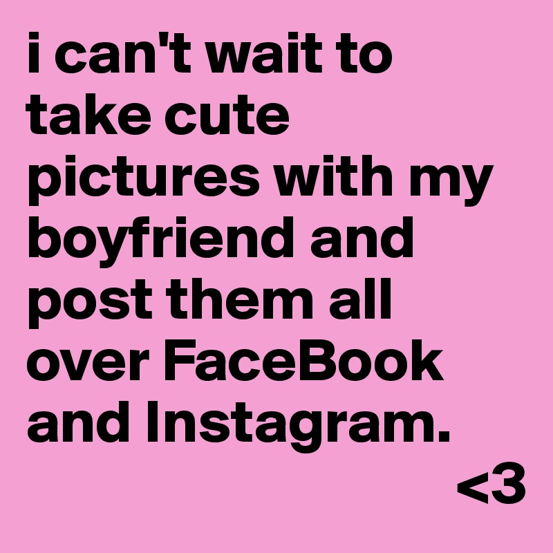 i can t wait to take cute pictures with my boyfriend and