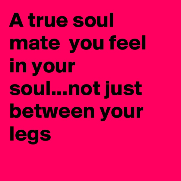 A true soul mate  you feel in your soul...not just between your legs