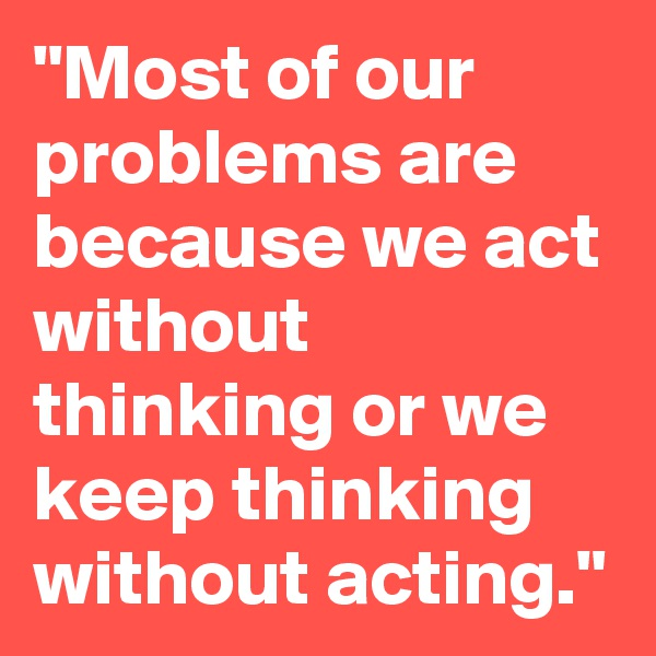 """""""Most of our problems are because we act without thinking or we keep thinking without acting."""""""