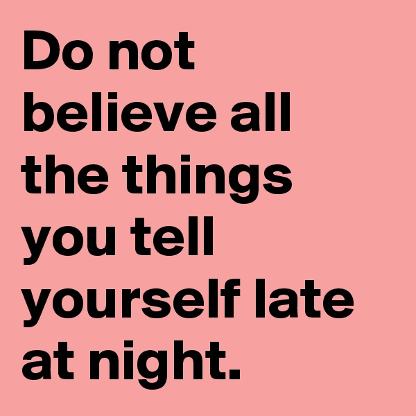 Do not believe all the things you tell yourself late at night.