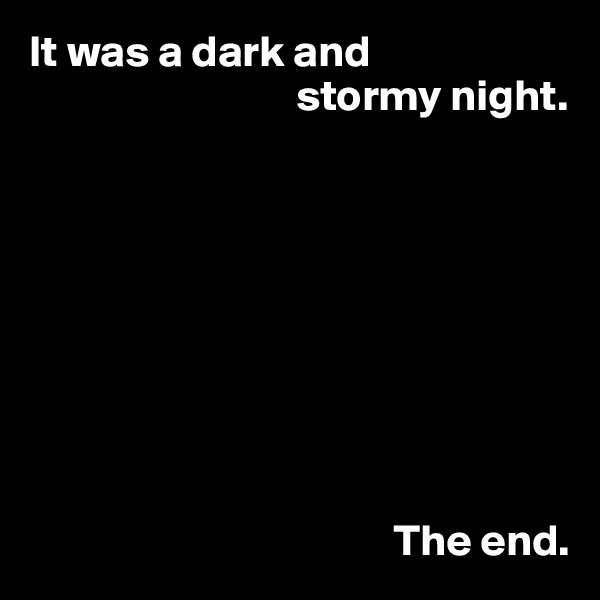 It was a dark and                               stormy night.                                                   The end.