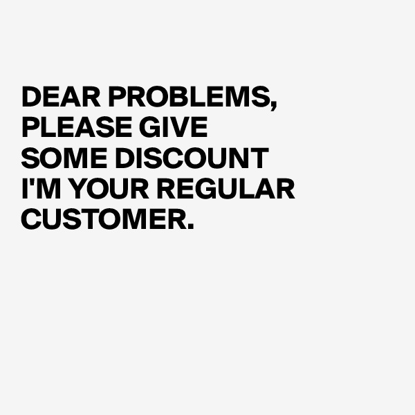 DEAR PROBLEMS, PLEASE GIVE  SOME DISCOUNT I'M YOUR REGULAR CUSTOMER.