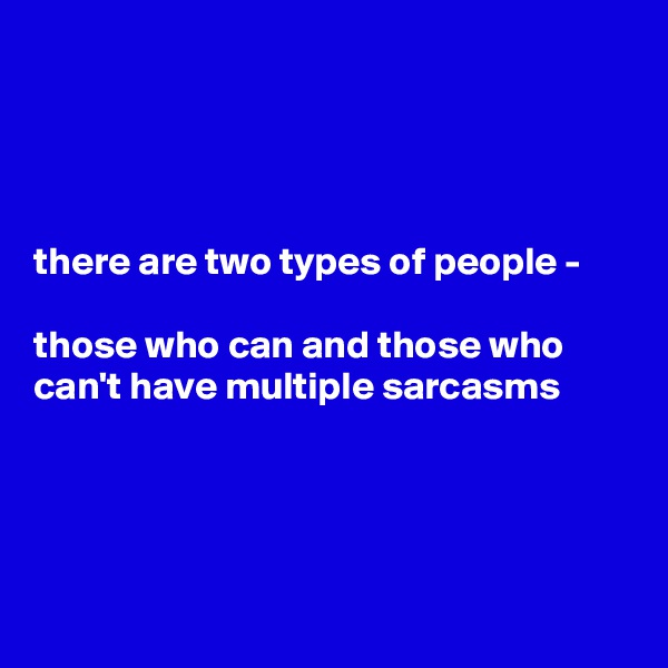 there are two types of people -   those who can and those who can't have multiple sarcasms