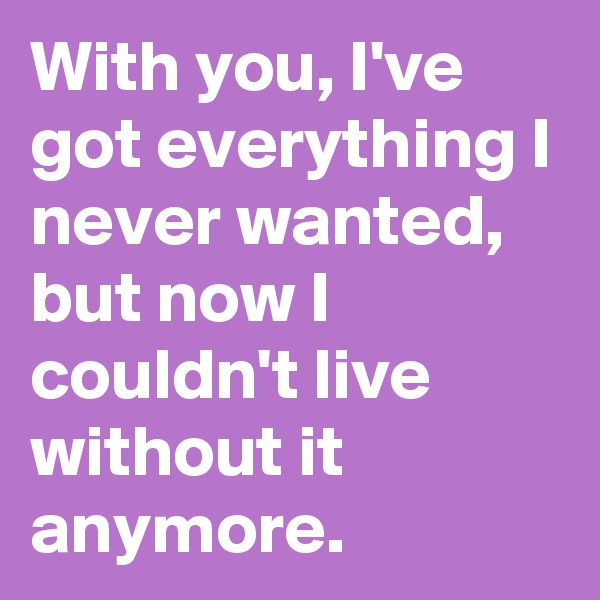 With you, I've got everything I never wanted, but now I couldn't live without it anymore.