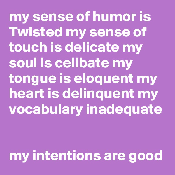 my sense of humor is Twisted my sense of touch is delicate my soul is celibate my tongue is eloquent my heart is delinquent my vocabulary inadequate   my intentions are good