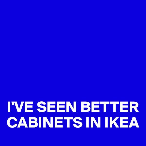 I'VE SEEN BETTER  CABINETS IN IKEA