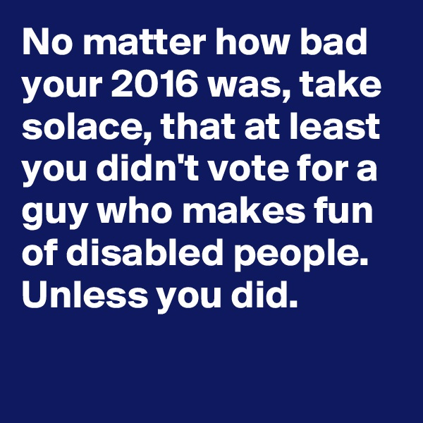 No matter how bad your 2016 was, take solace, that at least you didn't vote for a guy who makes fun of disabled people.  Unless you did.