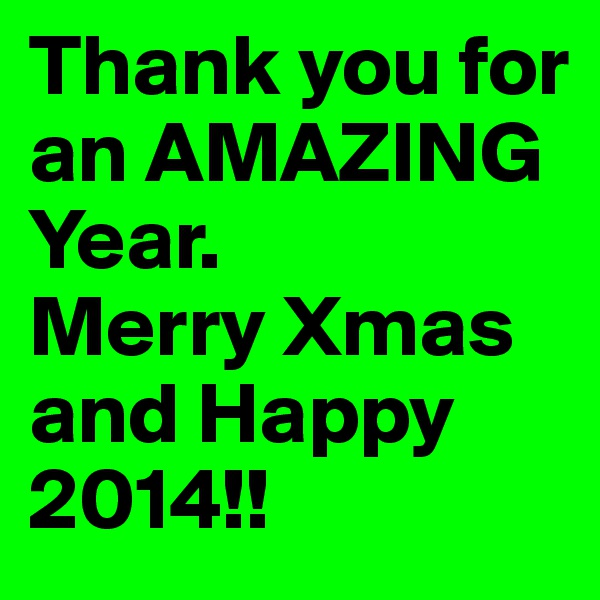 Thank you for an AMAZING  Year. Merry Xmas and Happy 2014!!