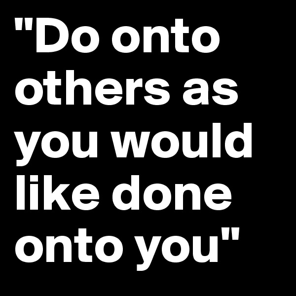 """""""Do onto others as you would like done onto you"""""""