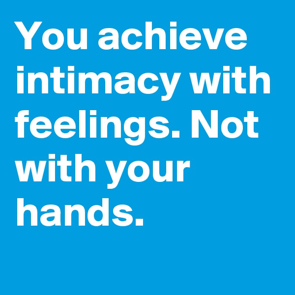 You achieve intimacy with feelings. Not with your hands.