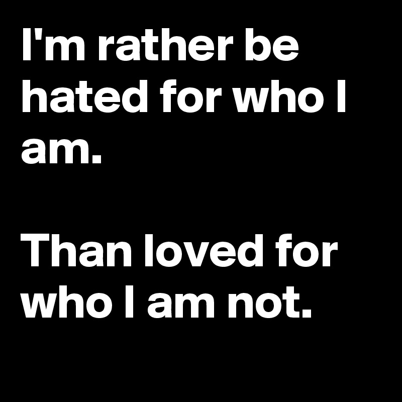 I'm rather be hated for who I am.  Than loved for who I am not.