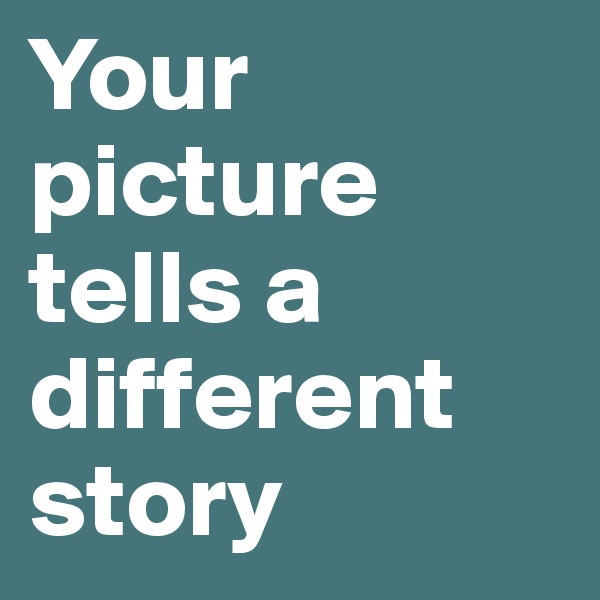 Your  picture  tells a  different  story