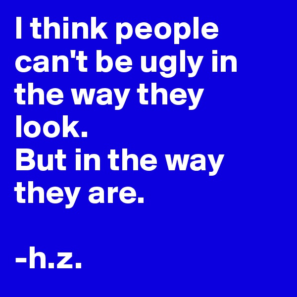I think people can't be ugly in the way they look.  But in the way they are.  -h.z.