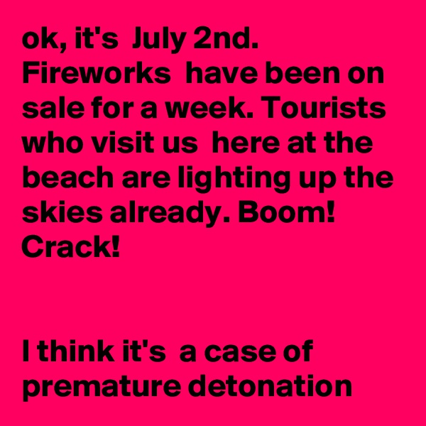 ok, it's  July 2nd. Fireworks  have been on sale for a week. Tourists  who visit us  here at the beach are lighting up the skies already. Boom! Crack!    I think it's  a case of premature detonation