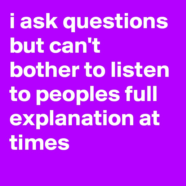 i ask questions but can't bother to listen to peoples full explanation at times
