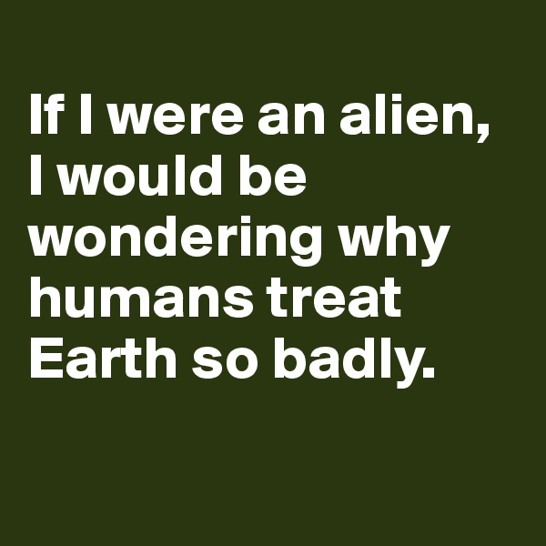 If I were an alien, I would be wondering why humans treat Earth so badly.