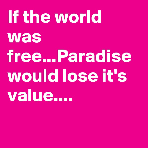 If the world was free...Paradise would lose it's value....