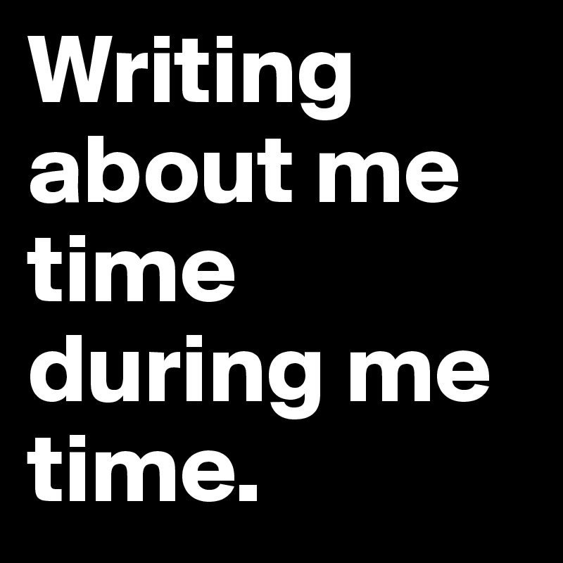 Writing about me time during me time.