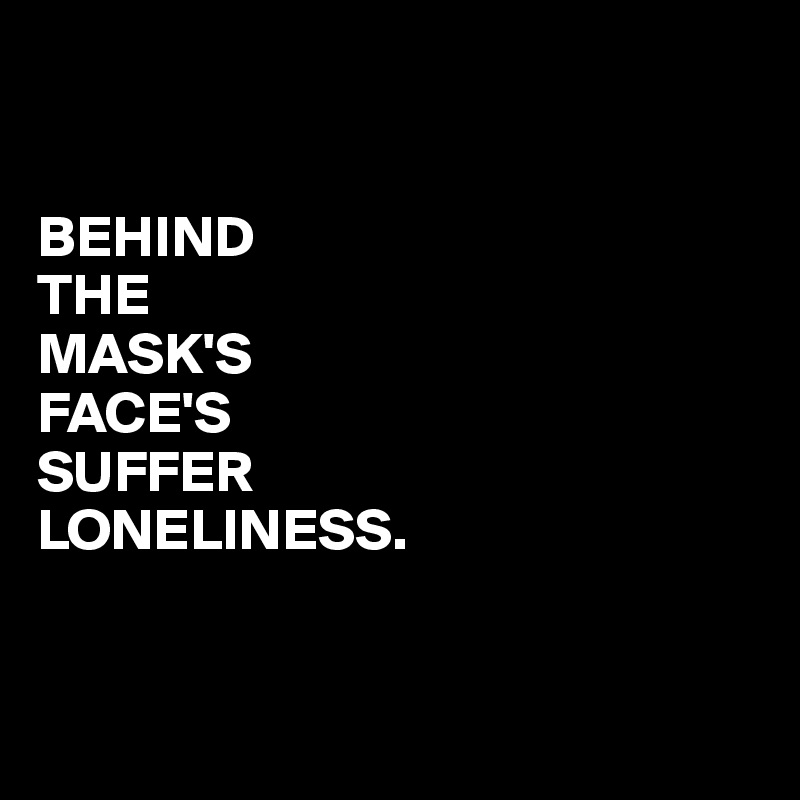 BEHIND THE MASK'S FACE'S SUFFER LONELINESS.