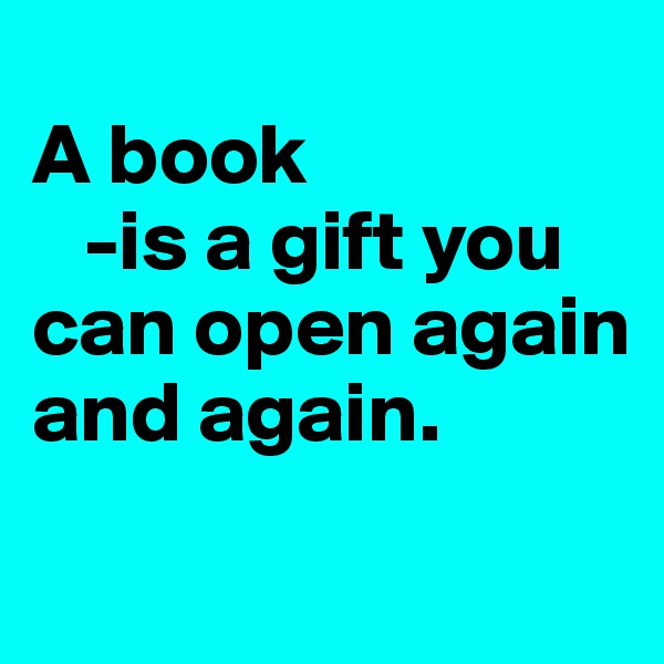 A book     -is a gift you can open again and again.