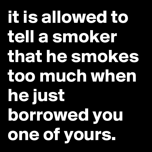 it is allowed to tell a smoker that he smokes too much when he just borrowed you one of yours.