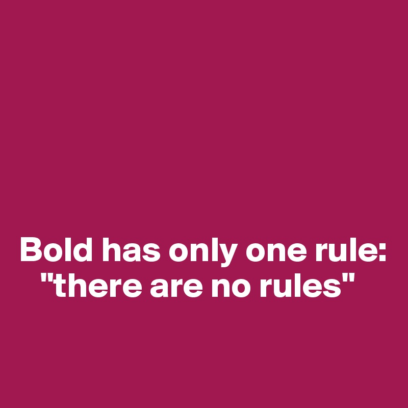 """Bold has only one rule:    """"there are no rules"""""""