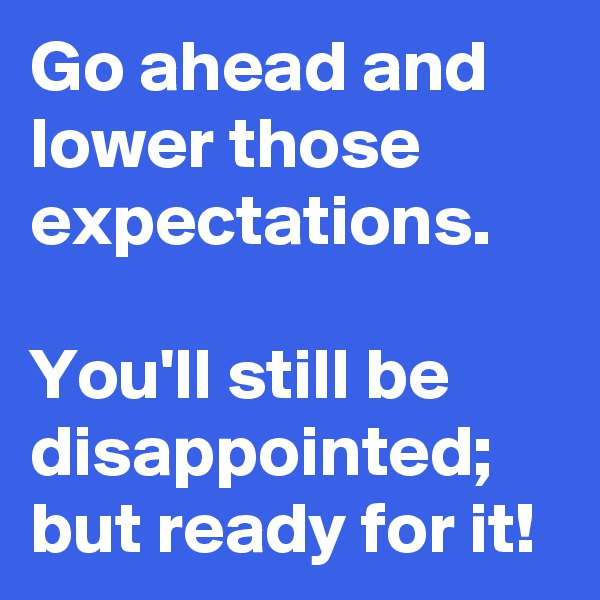 Go ahead and lower those expectations.  You'll still be disappointed; but ready for it!