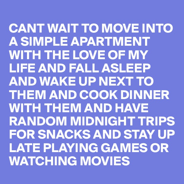 CANT WAIT TO MOVE INTO A SIMPLE APARTMENT WITH THE LOVE OF MY LIFE AND FALL ASLEEP AND WAKE UP NEXT TO THEM AND COOK DINNER WITH THEM AND HAVE RANDOM MIDNIGHT TRIPS FOR SNACKS AND STAY UP LATE PLAYING GAMES OR WATCHING MOVIES