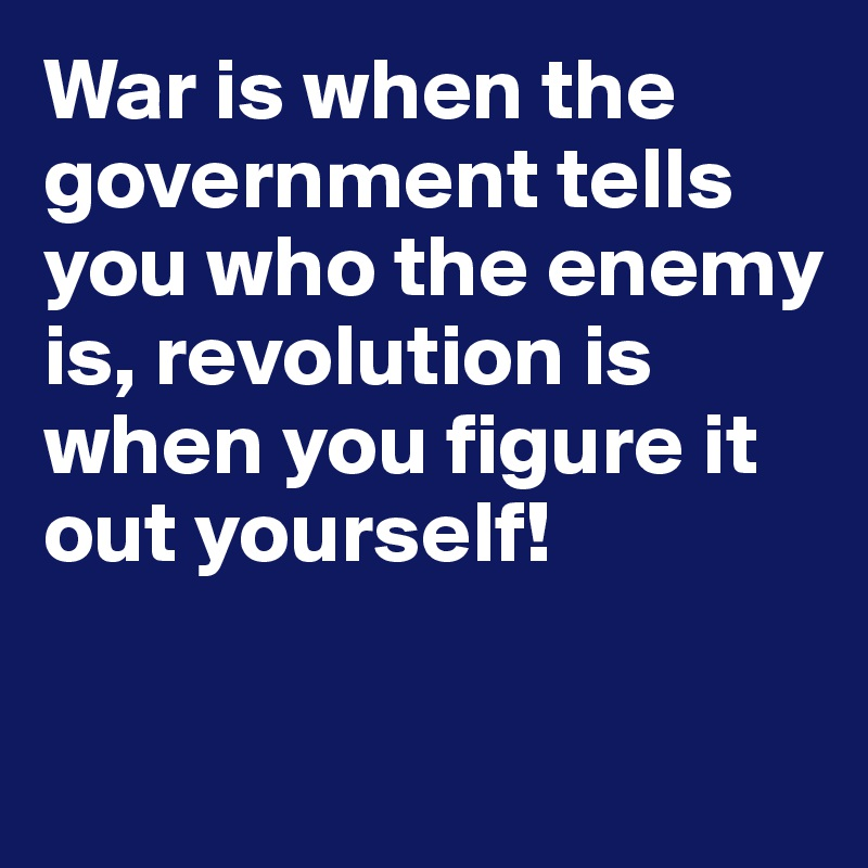War is when the government tells you who the enemy is, revolution is when you figure it out yourself!